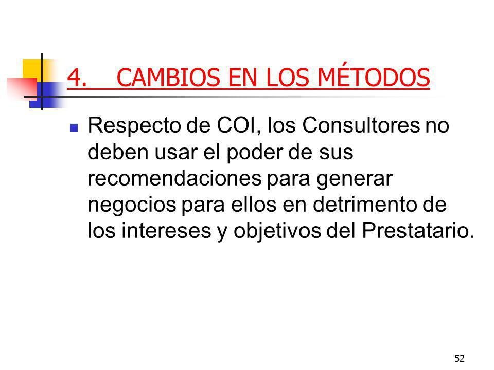 52 4.CAMBIOS EN LOS MÉTODOS Respecto de COI, los Consultores no deben usar el poder de sus recomendaciones para generar negocios para ellos en detrimento de los intereses y objetivos del Prestatario.