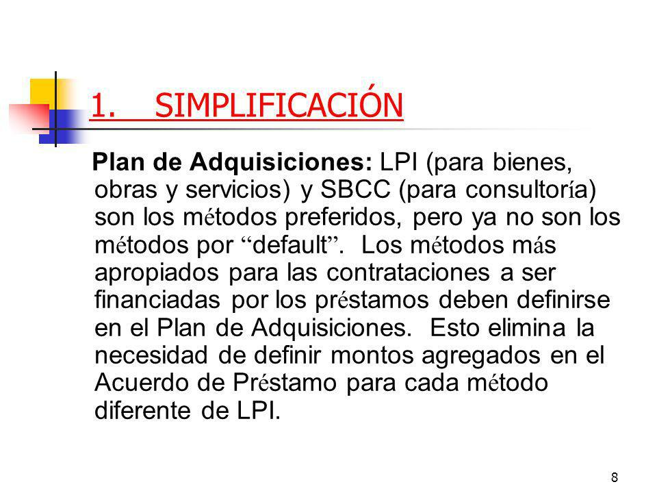 8 1.SIMPLIFICACIÓN Plan de Adquisiciones: LPI (para bienes, obras y servicios) y SBCC (para consultor í a) son los m é todos preferidos, pero ya no son los m é todos por default.