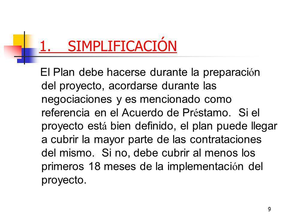 9 1.SIMPLIFICACIÓN El Plan debe hacerse durante la preparaci ó n del proyecto, acordarse durante las negociaciones y es mencionado como referencia en el Acuerdo de Pr é stamo.