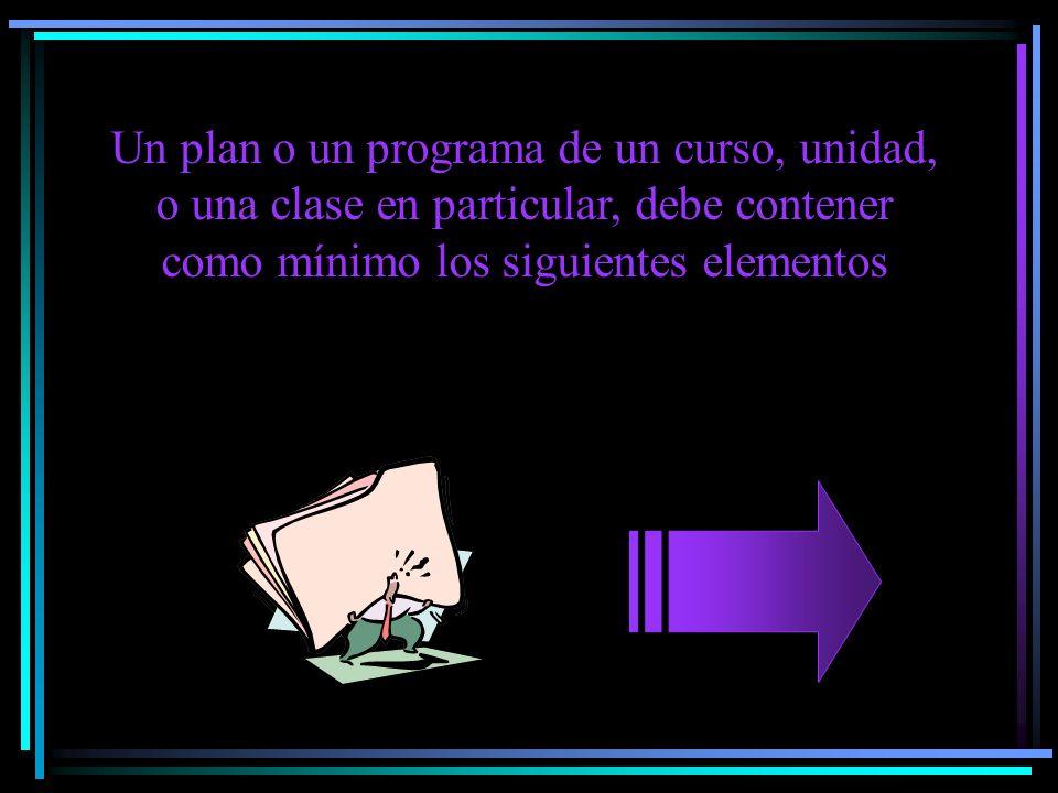 Un plan o un programa de un curso, unidad, o una clase en particular, debe contener como mínimo los siguientes elementos