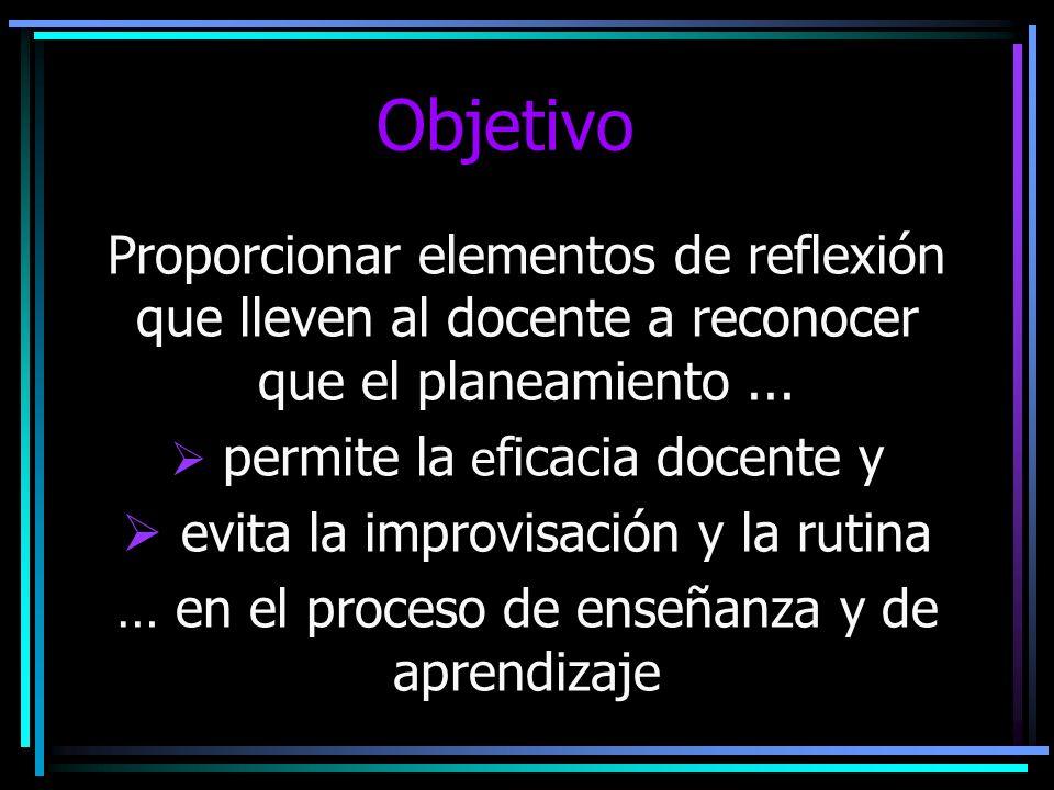 Objetivo Proporcionar elementos de reflexión que lleven al docente a reconocer que el planeamiento... permite la e ficacia docente y evita la improvis