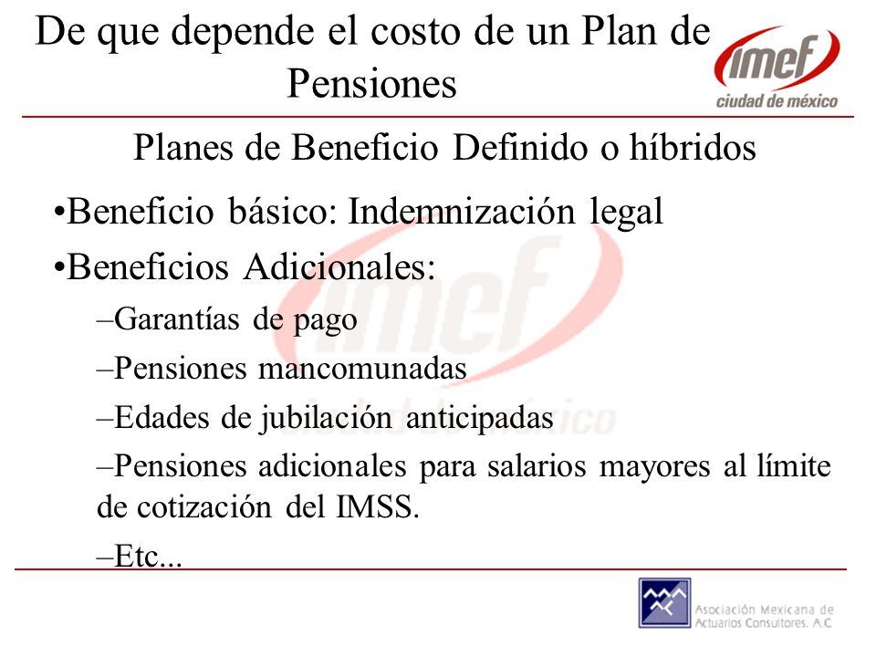 De que depende el costo de un Plan de Pensiones Planes de Beneficio Definido o híbridos Beneficio básico: Indemnización legal Beneficios Adicionales: