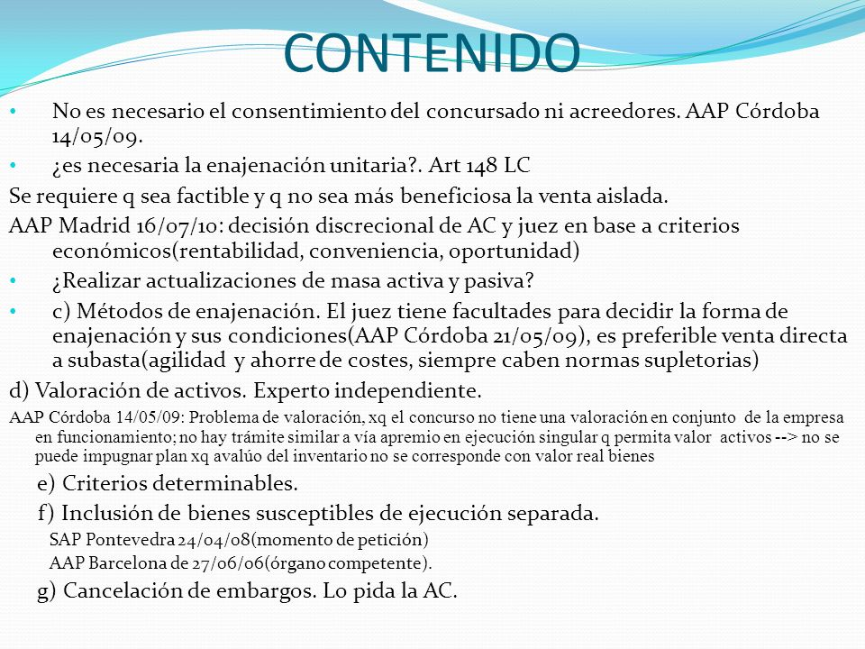 CONTENIDO No es necesario el consentimiento del concursado ni acreedores. AAP Córdoba 14/05/09. ¿es necesaria la enajenación unitaria?. Art 148 LC Se