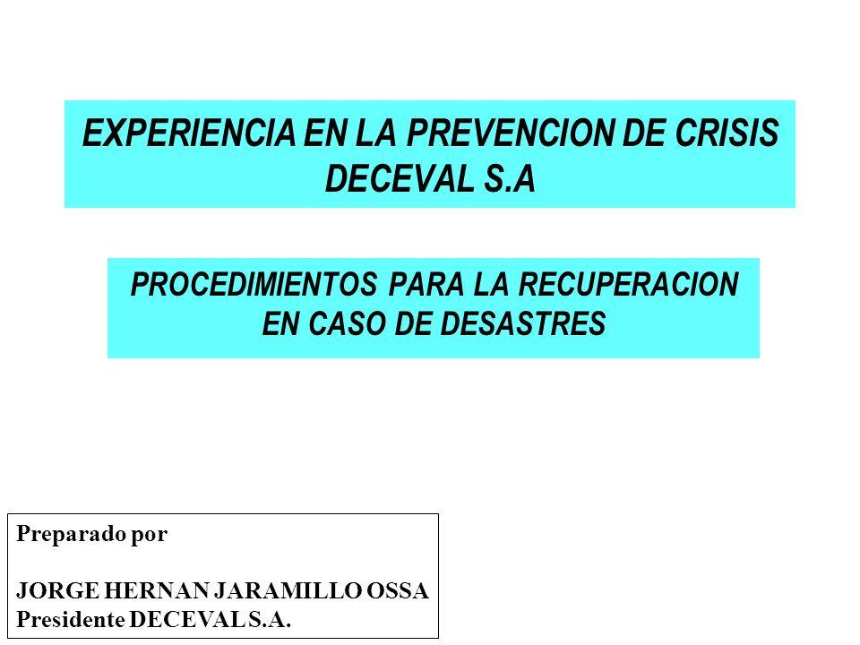 PROCEDIMIENTOS PARA LA RECUPERACION EN CASO DE DESASTRES EXPERIENCIA EN LA PREVENCION DE CRISIS DECEVAL S.A Preparado por JORGE HERNAN JARAMILLO OSSA