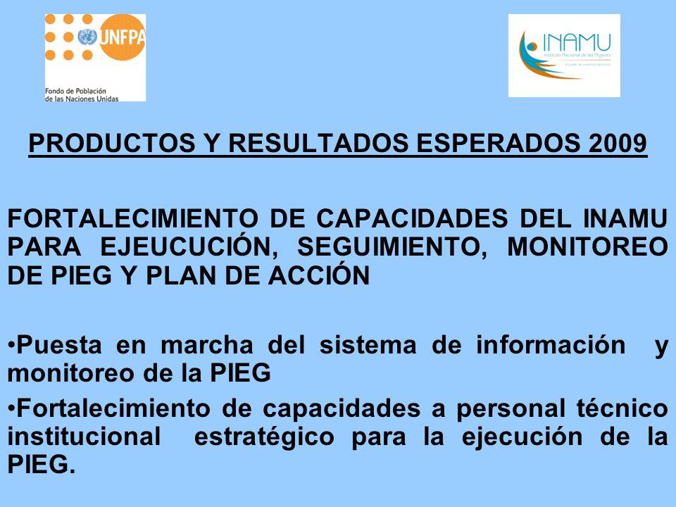 PRODUCTOS Y RESULTADOS ESPERADOS 2009 FORTALECIMIENTO DE CAPACIDADES DEL INAMU PARA EJEUCUCIÓN, SEGUIMIENTO, MONITOREO DE PIEG Y PLAN DE ACCIÓN Puesta