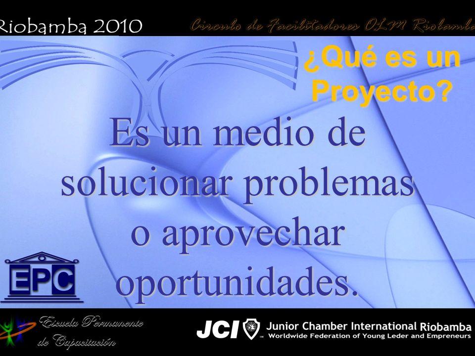 ¿Qué es un Proyecto Es un medio de solucionar problemas o aprovechar oportunidades.