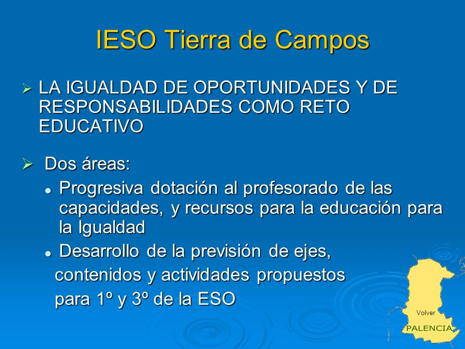 IESO Tierra de Campos LA IGUALDAD DE OPORTUNIDADES Y DE RESPONSABILIDADES COMO RETO EDUCATIVO LA IGUALDAD DE OPORTUNIDADES Y DE RESPONSABILIDADES COMO RETO EDUCATIVO Dos áreas: Dos áreas: Progresiva dotación al profesorado de las capacidades, y recursos para la educación para la Igualdad Progresiva dotación al profesorado de las capacidades, y recursos para la educación para la Igualdad Desarrollo de la previsión de ejes, Desarrollo de la previsión de ejes, contenidos y actividades propuestos contenidos y actividades propuestos para 1º y 3º de la ESO para 1º y 3º de la ESO Volver