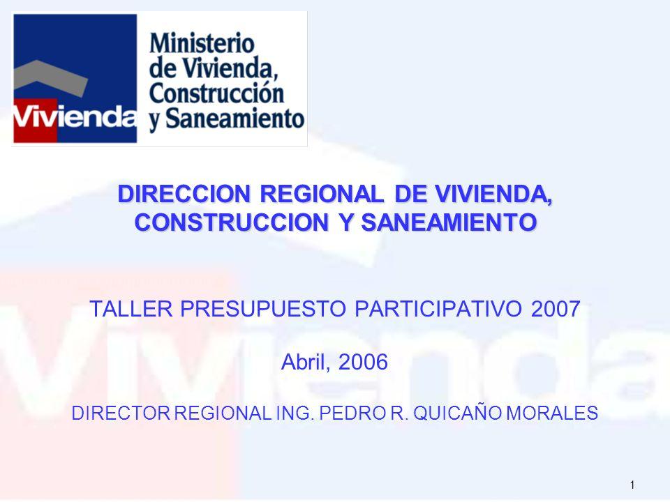 1 DIRECCION REGIONAL DE VIVIENDA, CONSTRUCCION Y SANEAMIENTO DIRECCION REGIONAL DE VIVIENDA, CONSTRUCCION Y SANEAMIENTO TALLER PRESUPUESTO PARTICIPATIVO 2007 Abril, 2006 DIRECTOR REGIONAL ING.