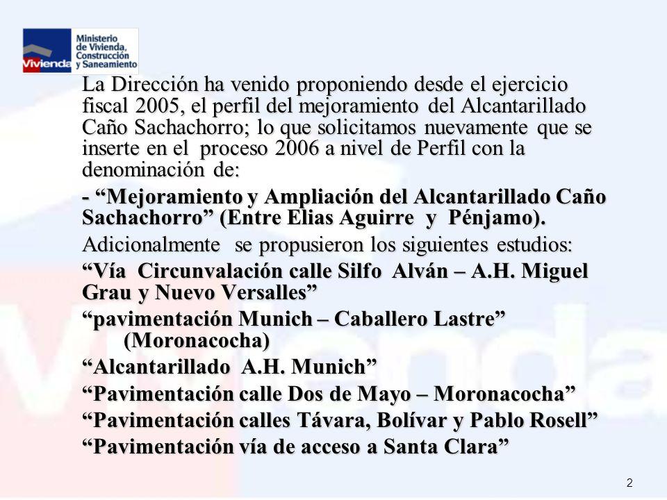 2 La Dirección ha venido proponiendo desde el ejercicio fiscal 2005, el perfil del mejoramiento del Alcantarillado Caño Sachachorro; lo que solicitamos nuevamente que se inserte en el proceso 2006 a nivel de Perfil con la denominación de: - Mejoramiento y Ampliación del Alcantarillado Caño Sachachorro (Entre Elias Aguirre y Pénjamo).