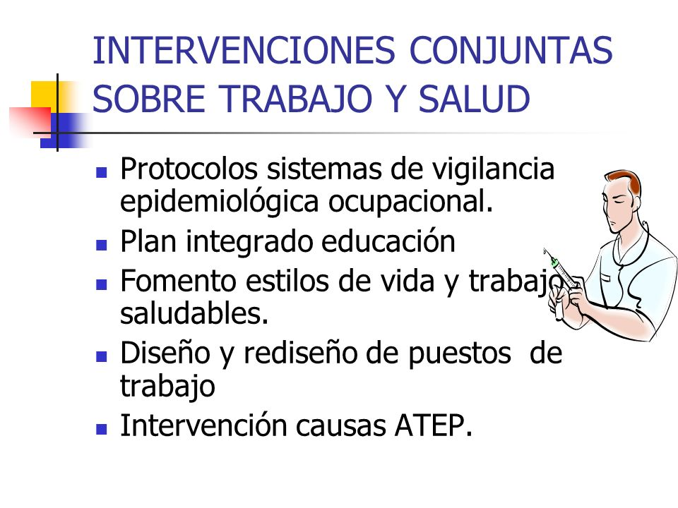 INTERVENCIONES CONJUNTAS SOBRE TRABAJO Y SALUD Protocolos sistemas de vigilancia epidemiológica ocupacional. Plan integrado educación Fomento estilos