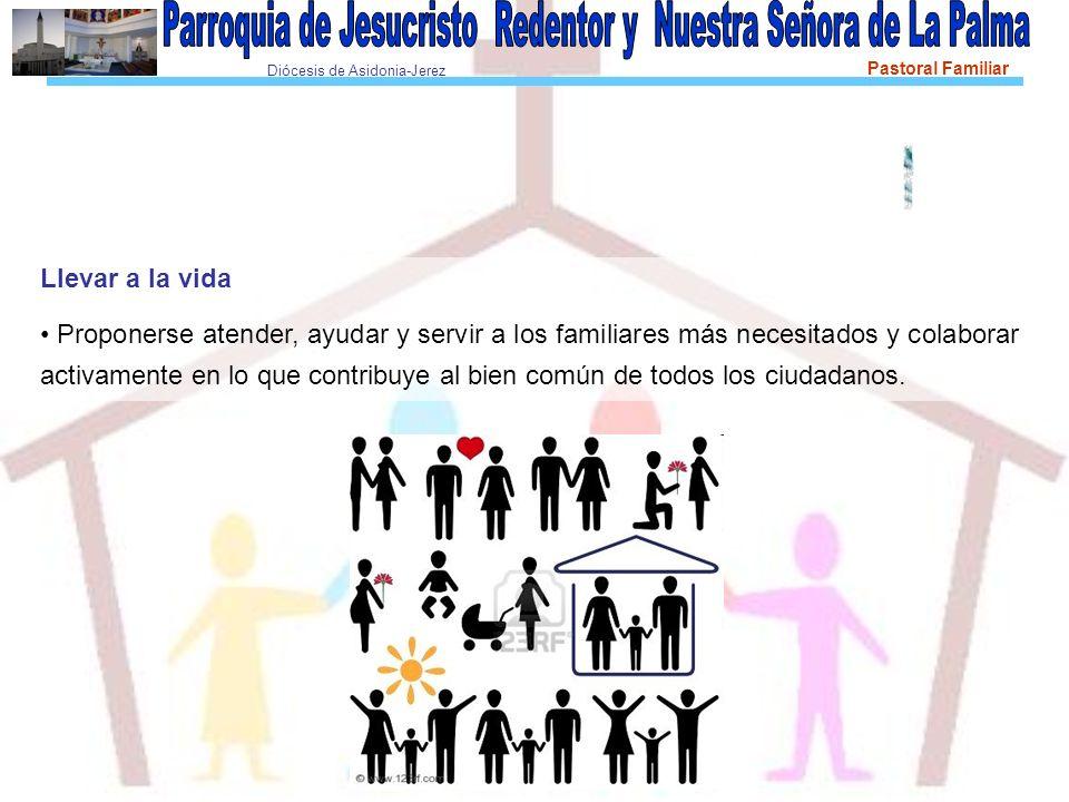 Diócesis de Asidonia-Jerez Pastoral Familiar Llevar a la vida Proponerse atender, ayudar y servir a los familiares más necesitados y colaborar activam