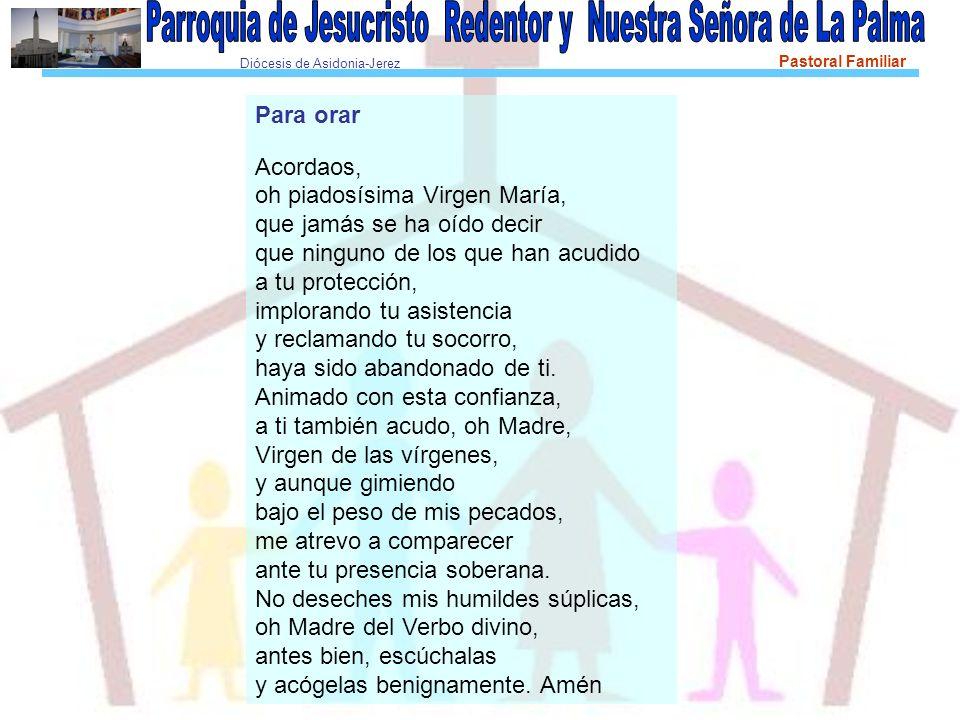 Diócesis de Asidonia-Jerez Pastoral Familiar Para orar Acordaos, oh piadosísima Virgen María, que jamás se ha oído decir que ninguno de los que han ac