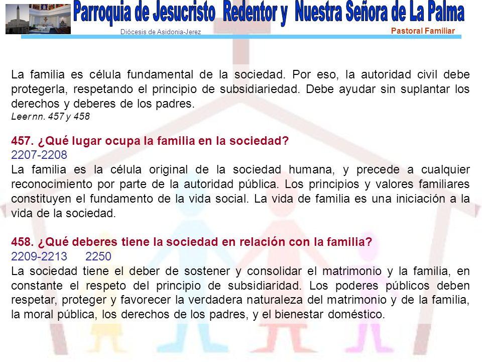 Diócesis de Asidonia-Jerez Pastoral Familiar La familia es célula fundamental de la sociedad. Por eso, la autoridad civil debe protegerla, respetando