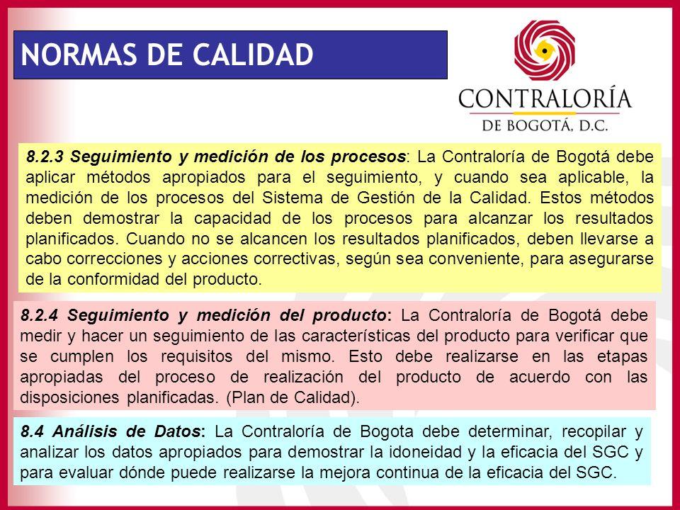 NORMAS DE CALIDAD 8.2.3 Seguimiento y medición de los procesos: La Contraloría de Bogotá debe aplicar métodos apropiados para el seguimiento, y cuando sea aplicable, la medición de los procesos del Sistema de Gestión de la Calidad.