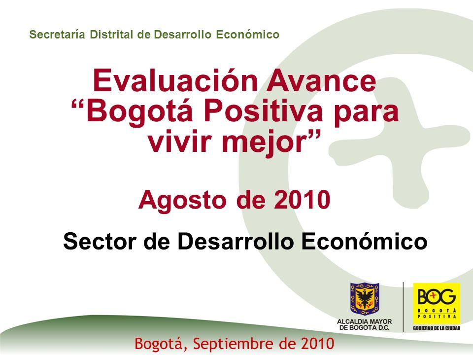 Secretaría Distrital de Desarrollo Económico Evaluación Avance Bogotá Positiva para vivir mejor Agosto de 2010 Sector de Desarrollo Económico Bogotá, Septiembre de 2010