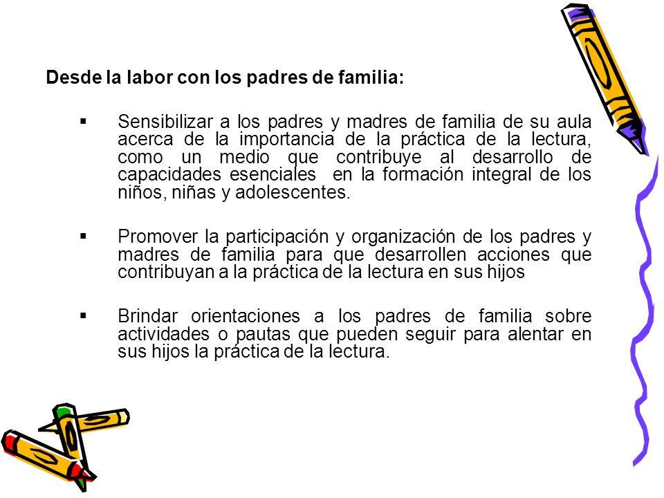 Desde la labor con los padres de familia: Sensibilizar a los padres y madres de familia de su aula acerca de la importancia de la práctica de la lectu