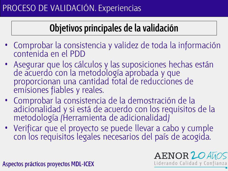 Aspectos prácticos proyectos MDL-ICEX Objetivos principales de la validación Comprobar la consistencia y validez de toda la información contenida en el PDD Asegurar que los cálculos y las suposiciones hechas están de acuerdo con la metodología aprobada y que proporcionan una cantidad total de reducciones de emisiones fiables y reales.