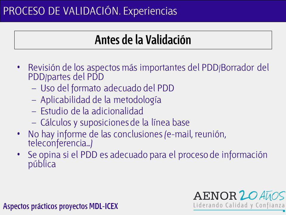 Aspectos prácticos proyectos MDL-ICEX Antes de la Validación Revisión de los aspectos más importantes del PDD/Borrador del PDD/partes del PDD – Uso del formato adecuado del PDD – Aplicabilidad de la metodología – Estudio de la adicionalidad – Cálculos y suposiciones de la línea base No hay informe de las conclusiones (e-mail, reunión, teleconferencia…) Se opina si el PDD es adecuado para el proceso de información pública PROCESO DE VALIDACIÓN.