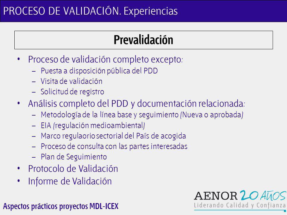 Aspectos prácticos proyectos MDL-ICEX Prevalidación Proceso de validación completo excepto : – Puesta a disposición pública del PDD – Visita de validación – Solicitud de registro Análisis completo del PDD y documentación relacionada : – Metodología de la línea base y seguimiento (Nueva o aprobada) – EIA (regulación medioambiental) – Marco regulaorio sectorial del País de acogida – Proceso de consulta con las partes interesadas – Plan de Seguimiento Protocolo de Validación Informe de Validación PROCESO DE VALIDACIÓN.