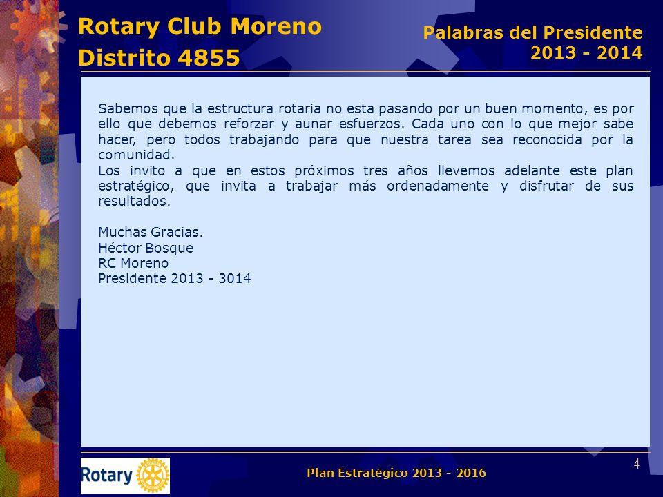Rotary Club Moreno Distrito 4855 35 Plan Estratégico 2013 - 2016 Seguimiento Centralizado Adicionalmente a la estructura básica de las reuniones semanales, se ha definido el siguiente cronograma de actividades que apuntan al seguimiento del presente Plan Estratégico.