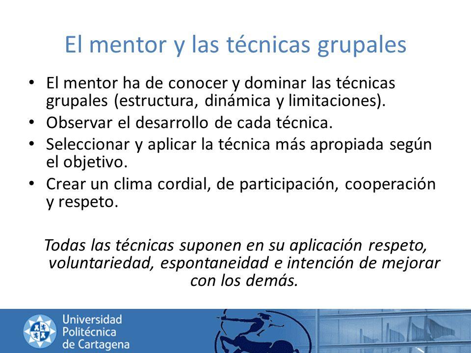 El mentor y las técnicas grupales El mentor ha de conocer y dominar las técnicas grupales (estructura, dinámica y limitaciones). Observar el desarroll