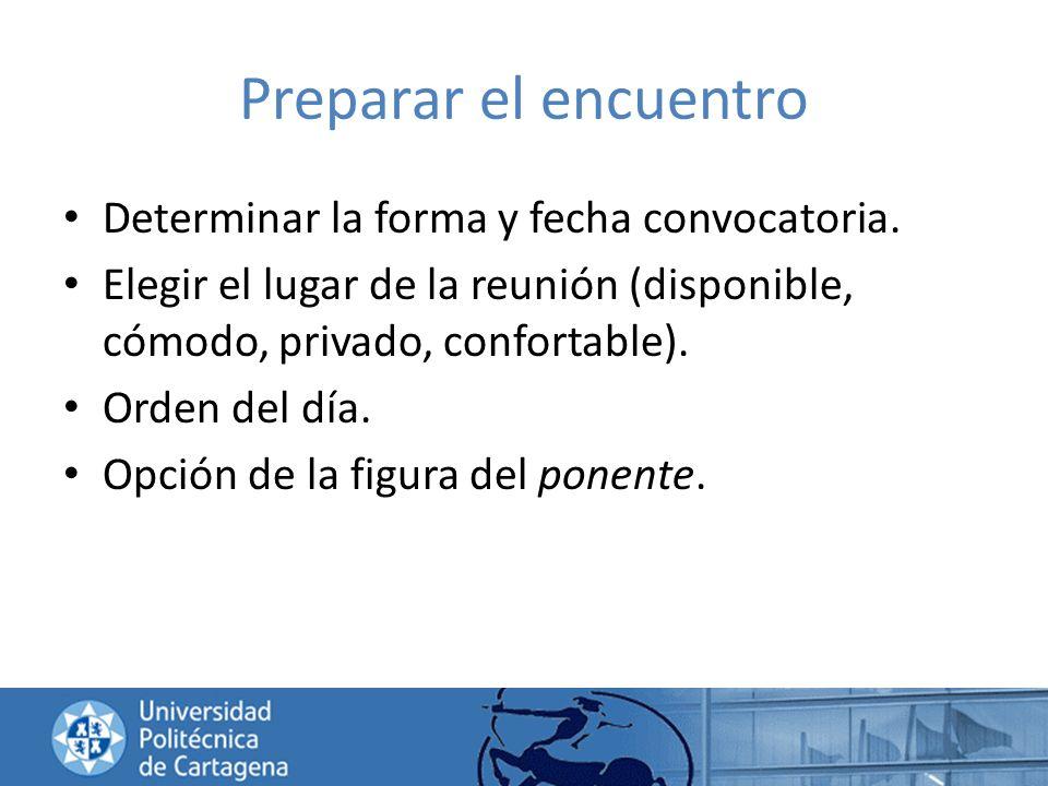 Preparar el encuentro Determinar la forma y fecha convocatoria. Elegir el lugar de la reunión (disponible, cómodo, privado, confortable). Orden del dí
