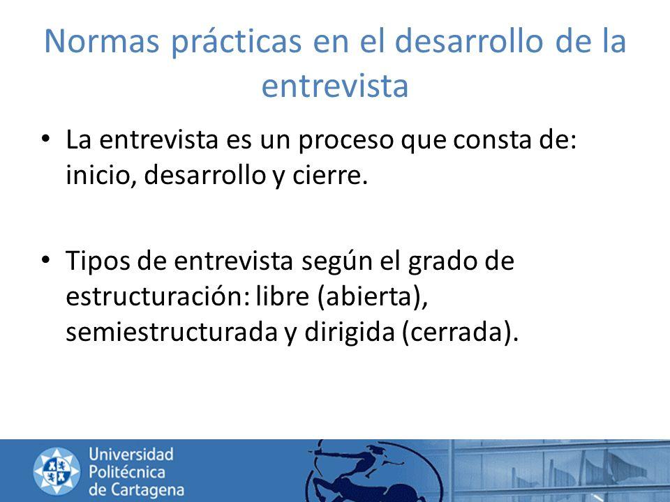 Normas prácticas en el desarrollo de la entrevista La entrevista es un proceso que consta de: inicio, desarrollo y cierre. Tipos de entrevista según e