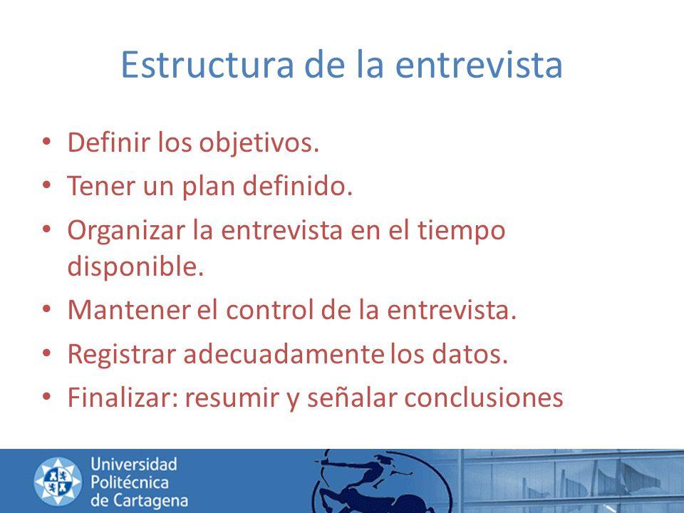Estructura de la entrevista Definir los objetivos. Tener un plan definido. Organizar la entrevista en el tiempo disponible. Mantener el control de la