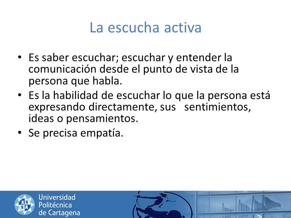 La escucha activa Es saber escuchar; escuchar y entender la comunicación desde el punto de vista de la persona que habla. Es la habilidad de escuchar