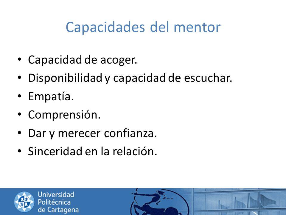 Capacidades del mentor Capacidad de acoger. Disponibilidad y capacidad de escuchar. Empatía. Comprensión. Dar y merecer confianza. Sinceridad en la re