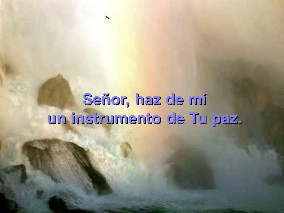 Señor, haz de mí un instrumento de Tu paz. Señor, haz de mí un instrumento de Tu paz.