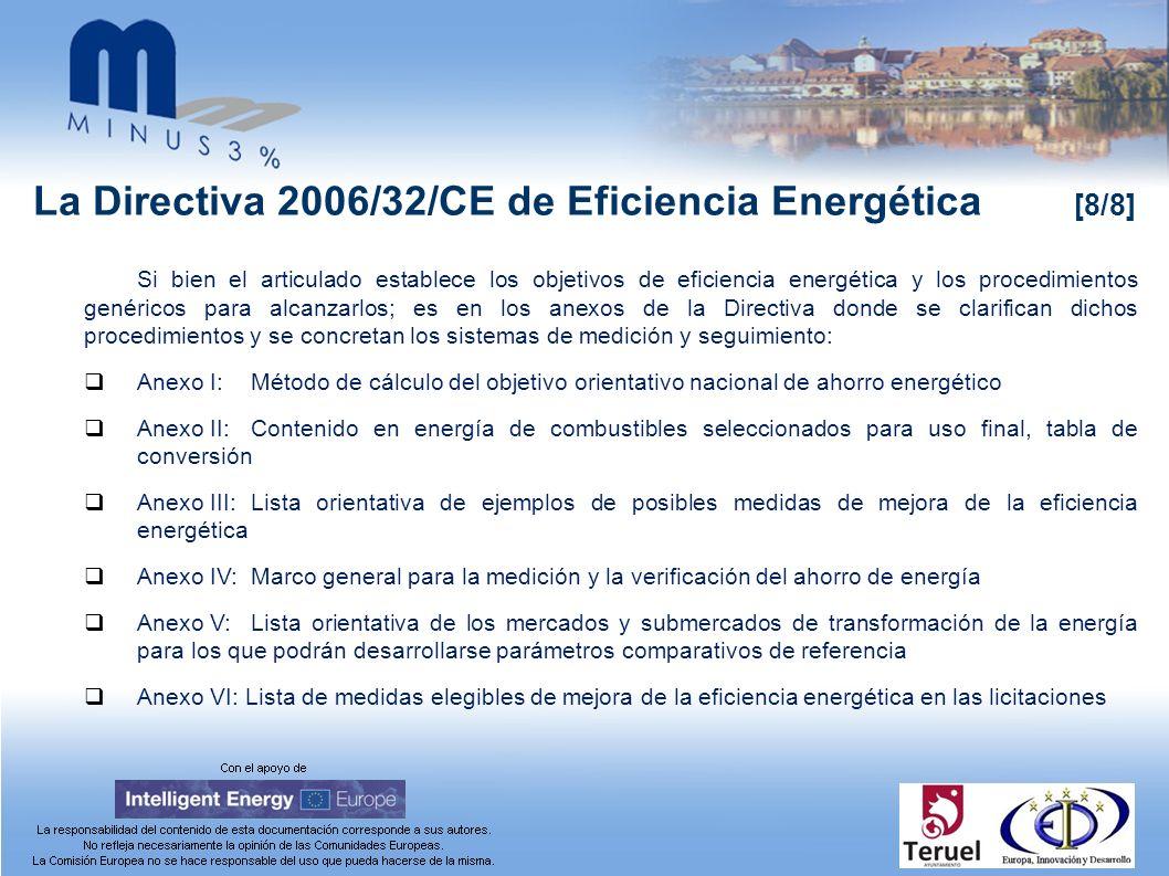 La Directiva 2006/32/CE de Eficiencia Energética [8/8] Si bien el articulado establece los objetivos de eficiencia energética y los procedimientos genéricos para alcanzarlos; es en los anexos de la Directiva donde se clarifican dichos procedimientos y se concretan los sistemas de medición y seguimiento: Anexo I:Método de cálculo del objetivo orientativo nacional de ahorro energético Anexo II:Contenido en energía de combustibles seleccionados para uso final, tabla de conversión Anexo III:Lista orientativa de ejemplos de posibles medidas de mejora de la eficiencia energética Anexo IV:Marco general para la medición y la verificación del ahorro de energía Anexo V:Lista orientativa de los mercados y submercados de transformación de la energía para los que podrán desarrollarse parámetros comparativos de referencia Anexo VI: Lista de medidas elegibles de mejora de la eficiencia energética en las licitaciones