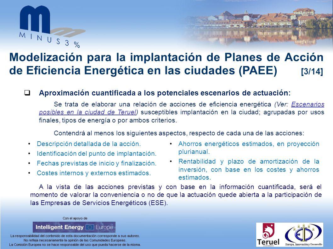 Modelización para la implantación de Planes de Acción de Eficiencia Energética en las ciudades (PAEE) [3/14] Aproximación cuantificada a los potenciales escenarios de actuación: Se trata de elaborar una relación de acciones de eficiencia energética (Ver: Escenarios posibles en la ciudad de Teruel) susceptibles implantación en la ciudad; agrupadas por usos finales, tipos de energía o por ambos criterios.Escenarios posibles en la ciudad de Teruel Contendrá al menos los siguientes aspectos, respecto de cada una de las acciones: Descripción detallada de la acción.