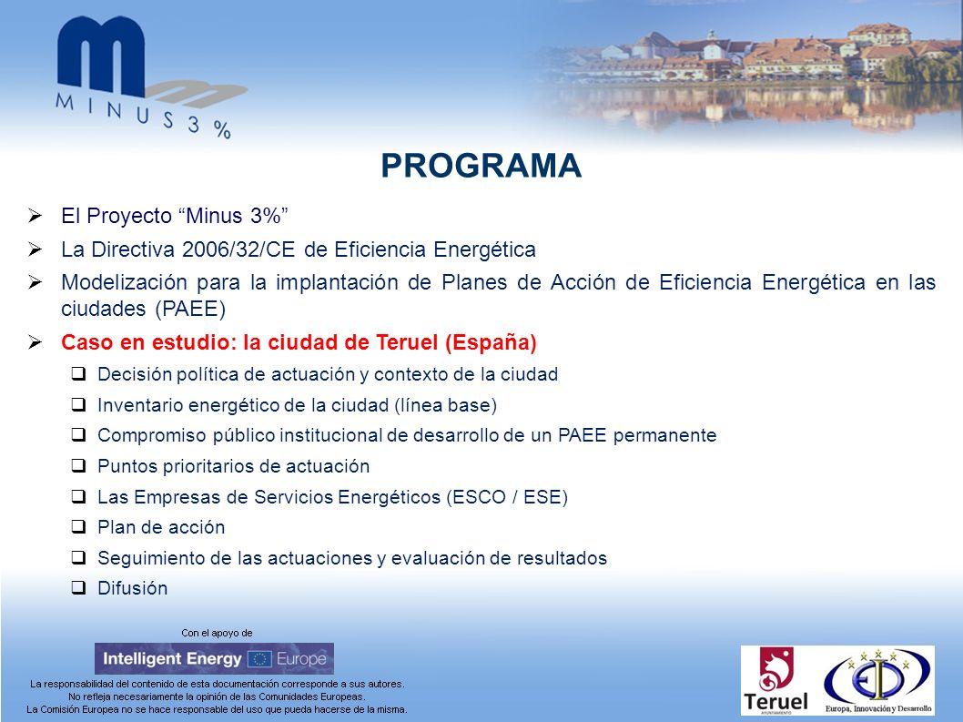 PROGRAMA El Proyecto Minus 3% La Directiva 2006/32/CE de Eficiencia Energética Modelización para la implantación de Planes de Acción de Eficiencia Energética en las ciudades (PAEE) Caso en estudio: la ciudad de Teruel (España) Decisión política de actuación y contexto de la ciudad Inventario energético de la ciudad (línea base) Compromiso público institucional de desarrollo de un PAEE permanente Puntos prioritarios de actuación Las Empresas de Servicios Energéticos (ESCO / ESE) Plan de acción Seguimiento de las actuaciones y evaluación de resultados Difusión