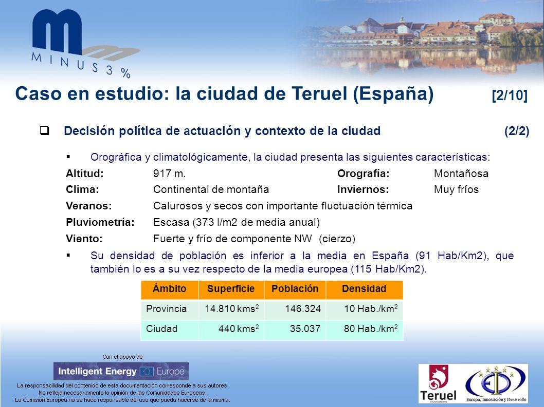 Caso en estudio: la ciudad de Teruel (España) [2/10] Decisión política de actuación y contexto de la ciudad(2/2) Orográfica y climatológicamente, la ciudad presenta las siguientes características: Altitud:917 m.Orografía: Montañosa Clima: Continental de montaña Inviernos:Muy fríos Veranos: Calurosos y secos con importante fluctuación térmica Pluviometría: Escasa (373 l/m2 de media anual) Viento: Fuerte y frío de componente NW (cierzo) Su densidad de población es inferior a la media en España (91 Hab/Km2), que también lo es a su vez respecto de la media europea (115 Hab/Km2).