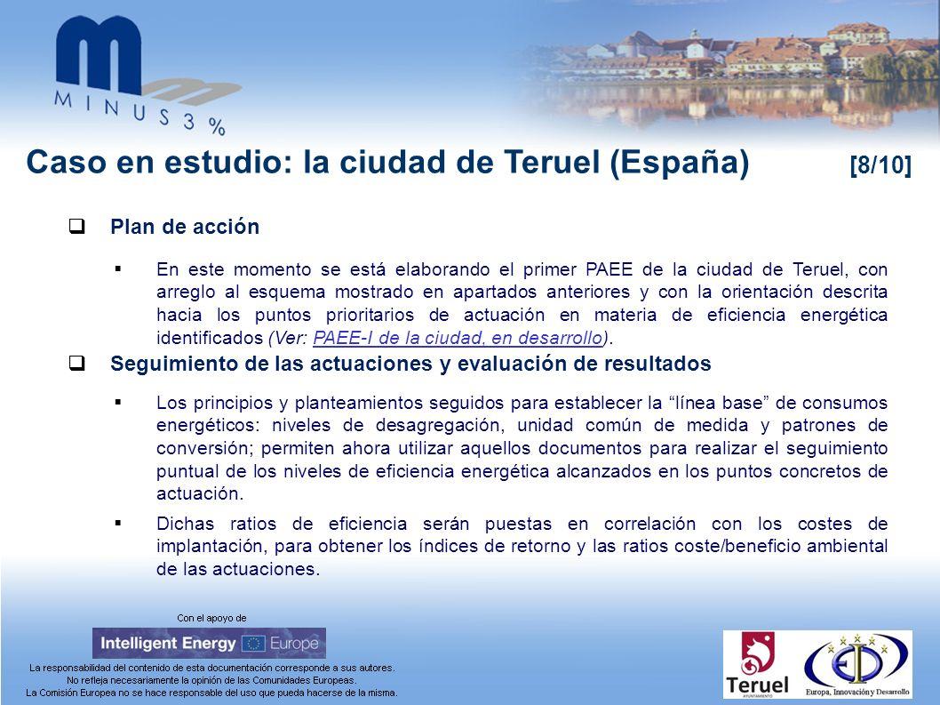 Caso en estudio: la ciudad de Teruel (España) [8/10] Plan de acción En este momento se está elaborando el primer PAEE de la ciudad de Teruel, con arreglo al esquema mostrado en apartados anteriores y con la orientación descrita hacia los puntos prioritarios de actuación en materia de eficiencia energética identificados (Ver: PAEE-I de la ciudad, en desarrollo).PAEE-I de la ciudad, en desarrollo Seguimiento de las actuaciones y evaluación de resultados Los principios y planteamientos seguidos para establecer la línea base de consumos energéticos: niveles de desagregación, unidad común de medida y patrones de conversión; permiten ahora utilizar aquellos documentos para realizar el seguimiento puntual de los niveles de eficiencia energética alcanzados en los puntos concretos de actuación.