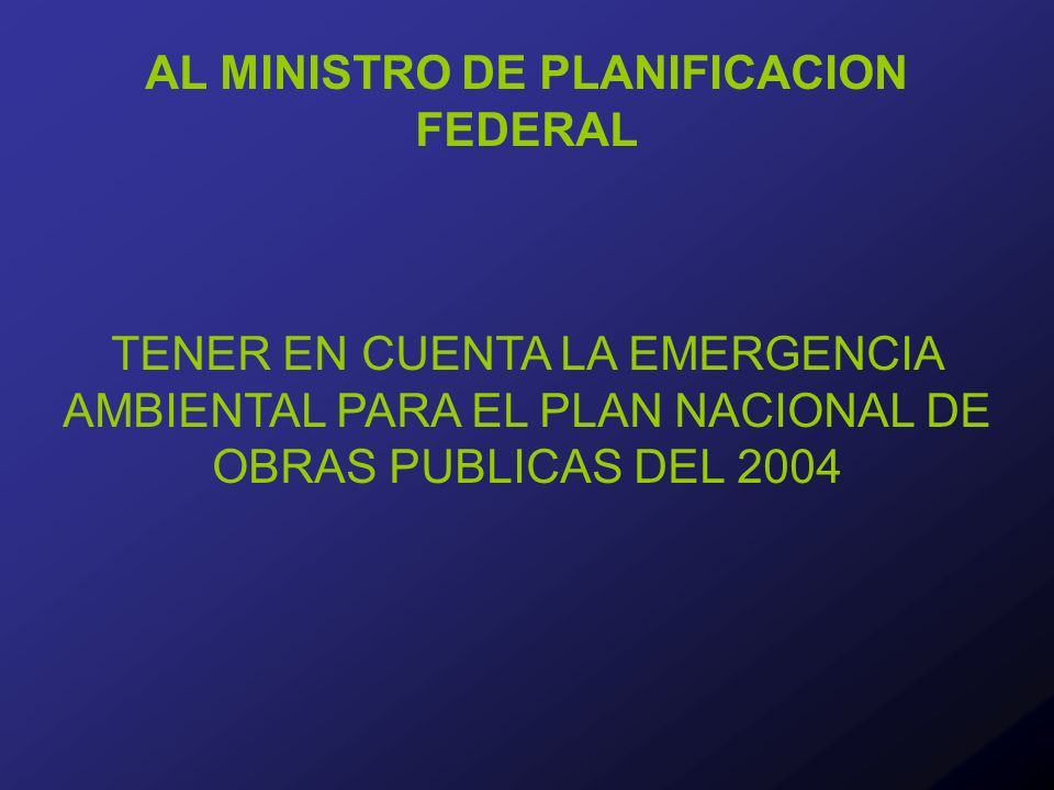 AL MINISTRO DE PLANIFICACION FEDERAL TENER EN CUENTA LA EMERGENCIA AMBIENTAL PARA EL PLAN NACIONAL DE OBRAS PUBLICAS DEL 2004