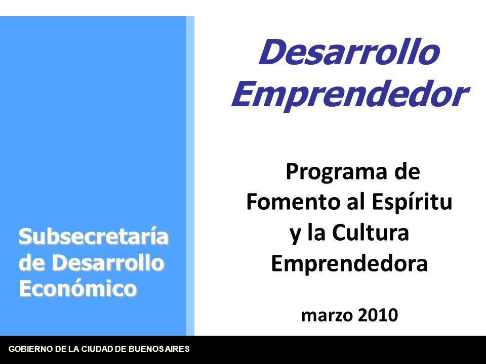 GOBIERNO DE LA CIUDAD DE BUENOS AIRES Programa de Fomento al Espíritu y la Cultura Emprendedora marzo 2010 Desarrollo Emprendedor Subsecretaría de Desarrollo Económico