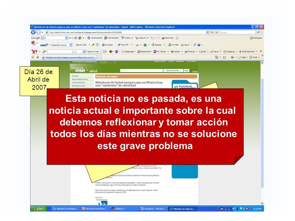 Ministerio de Salud asegura Que hay una epidemia de obesidad en México Día 26 de Abril de 2007 Esta noticia no es pasada, es una noticia actual e importante sobre la cual debemos reflexionar y tomar acción todos los días mientras no se solucione este grave problema