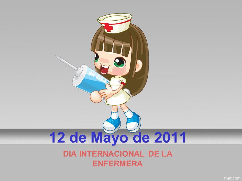 12 de Mayo de 2011 DIA INTERNACIONAL DE LA ENFERMERA