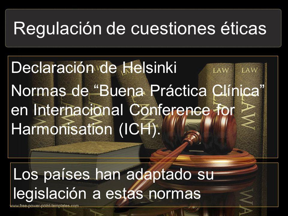 Declaración de Helsinki Normas de Buena Práctica Clínica en Internacional Conference for Harmonisation (ICH). Regulación de cuestiones éticas Los país
