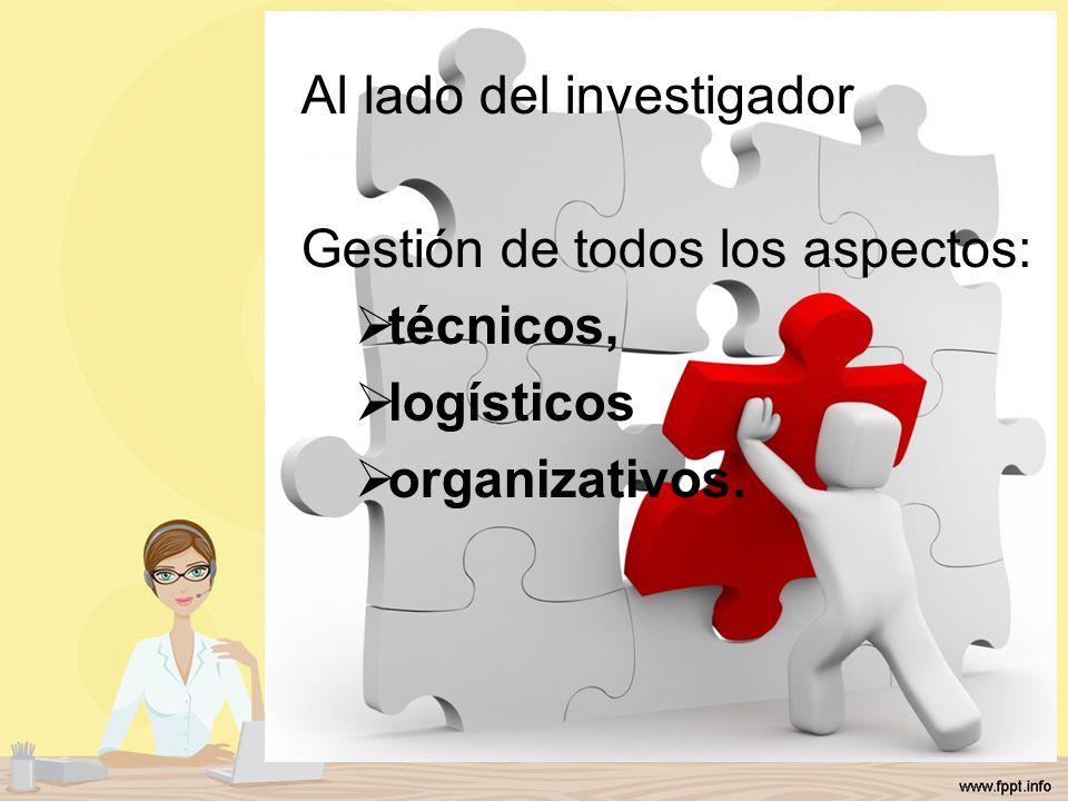 Al lado del investigador Gestión de todos los aspectos: técnicos, logísticos organizativos.
