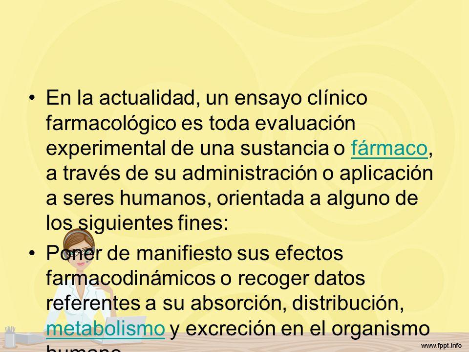 En la actualidad, un ensayo clínico farmacológico es toda evaluación experimental de una sustancia o fármaco, a través de su administración o aplicaci