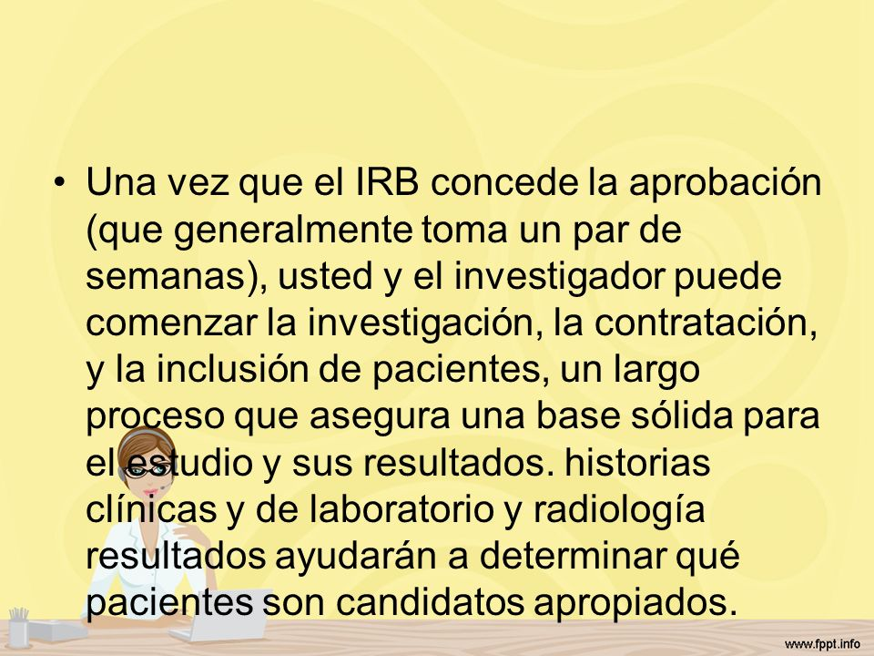 Una vez que el IRB concede la aprobación (que generalmente toma un par de semanas), usted y el investigador puede comenzar la investigación, la contra