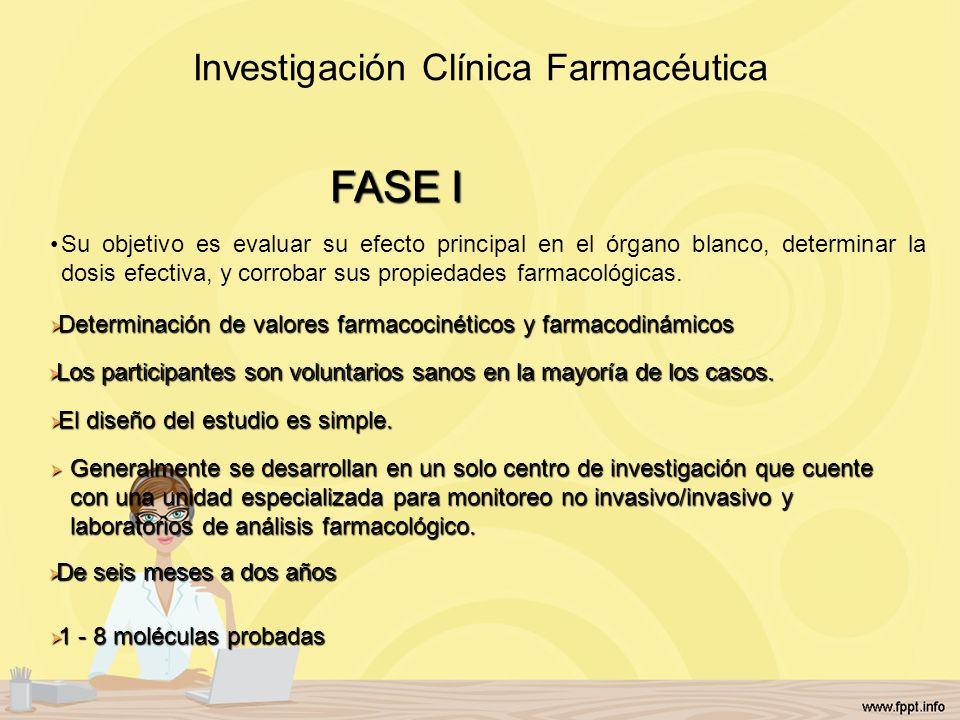 Investigación Clínica Farmacéutica Su objetivo es evaluar su efecto principal en el órgano blanco, determinar la dosis efectiva, y corrobar sus propie