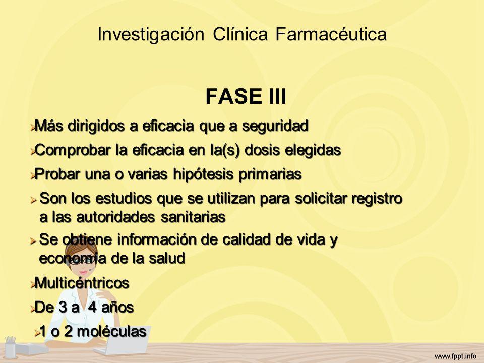 Investigación Clínica Farmacéutica FASE III Más dirigidos a eficacia que a seguridad Más dirigidos a eficacia que a seguridad Comprobar la eficacia en