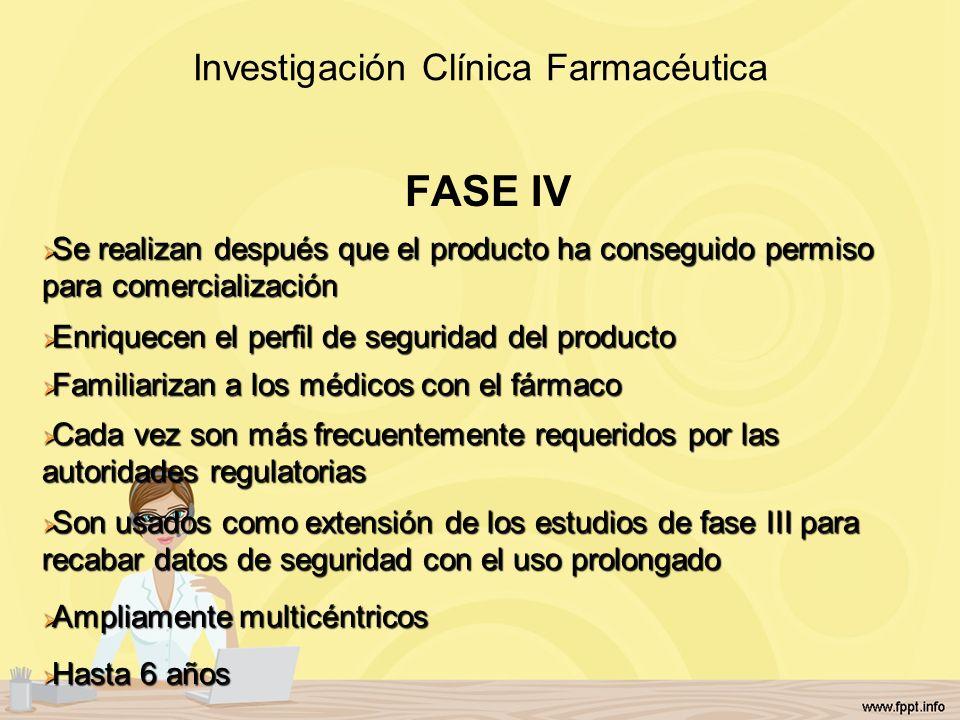 Investigación Clínica Farmacéutica FASE IV Se realizan después que el producto ha conseguido permiso para comercialización Se realizan después que el