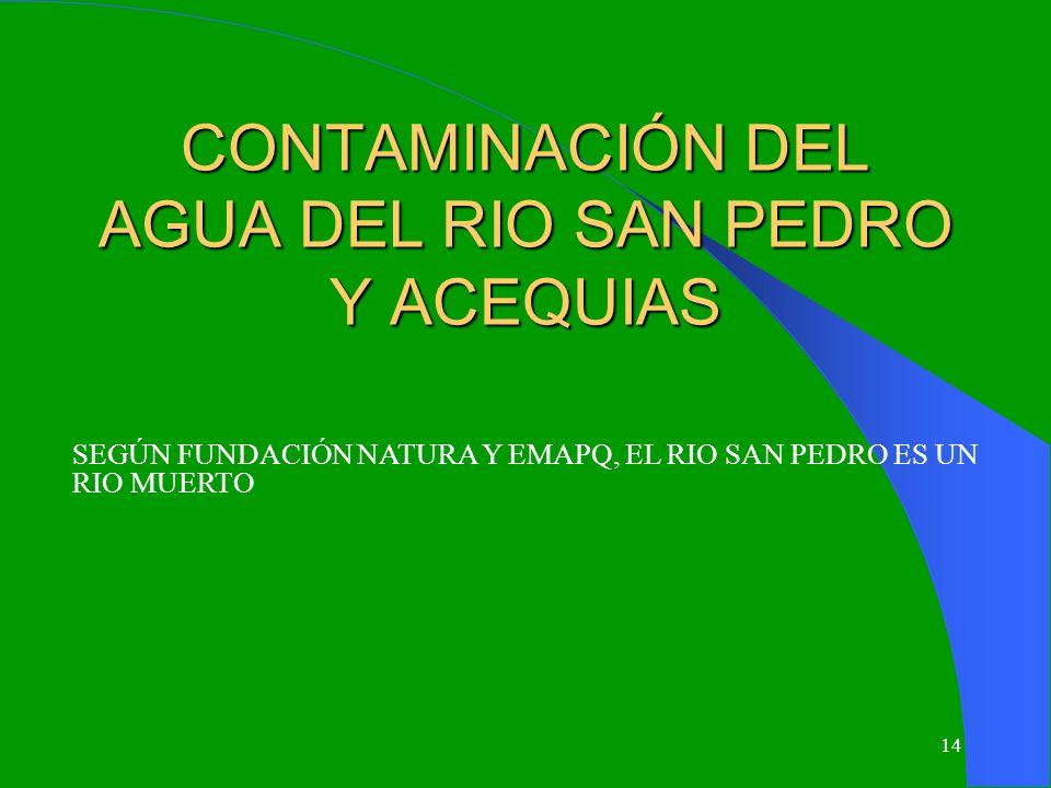 14 CONTAMINACIÓN DEL AGUA DEL RIO SAN PEDRO Y ACEQUIAS SEGÚN FUNDACIÓN NATURA Y EMAPQ, EL RIO SAN PEDRO ES UN RIO MUERTO
