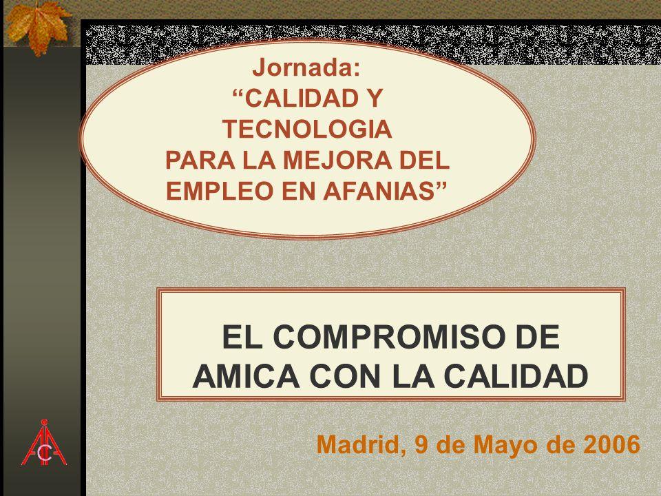 EL COMPROMISO DE AMICA CON LA CALIDAD Jornada: CALIDAD Y TECNOLOGIA PARA LA MEJORA DEL EMPLEO EN AFANIAS Madrid, 9 de Mayo de 2006