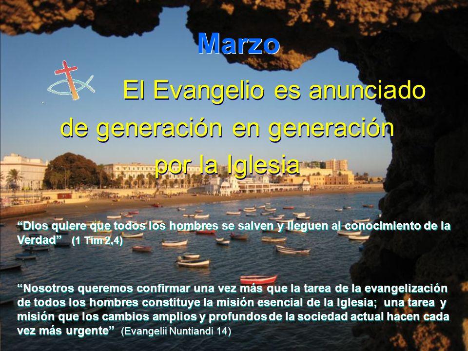 Marzo El Evangelio es anunciado de generación en generación por la Iglesia El Evangelio es anunciado de generación en generación por la Iglesia Dios quiere que todos los hombres se salven y lleguen al conocimiento de la Verdad (1 Tim 2,4) Dios quiere que todos los hombres se salven y lleguen al conocimiento de la Verdad (1 Tim 2,4) Nosotros queremos confirmar una vez más que la tarea de la evangelización de todos los hombres constituye la misión esencial de la Iglesia; una tarea y misión que los cambios amplios y profundos de la sociedad actual hacen cada vez más urgente (Evangelii Nuntiandi 14) Nosotros queremos confirmar una vez más que la tarea de la evangelización de todos los hombres constituye la misión esencial de la Iglesia; una tarea y misión que los cambios amplios y profundos de la sociedad actual hacen cada vez más urgente (Evangelii Nuntiandi 14)